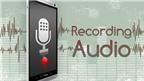 Các mẹo giúp thu âm chất lượng tốt nhất bằng điện thoại